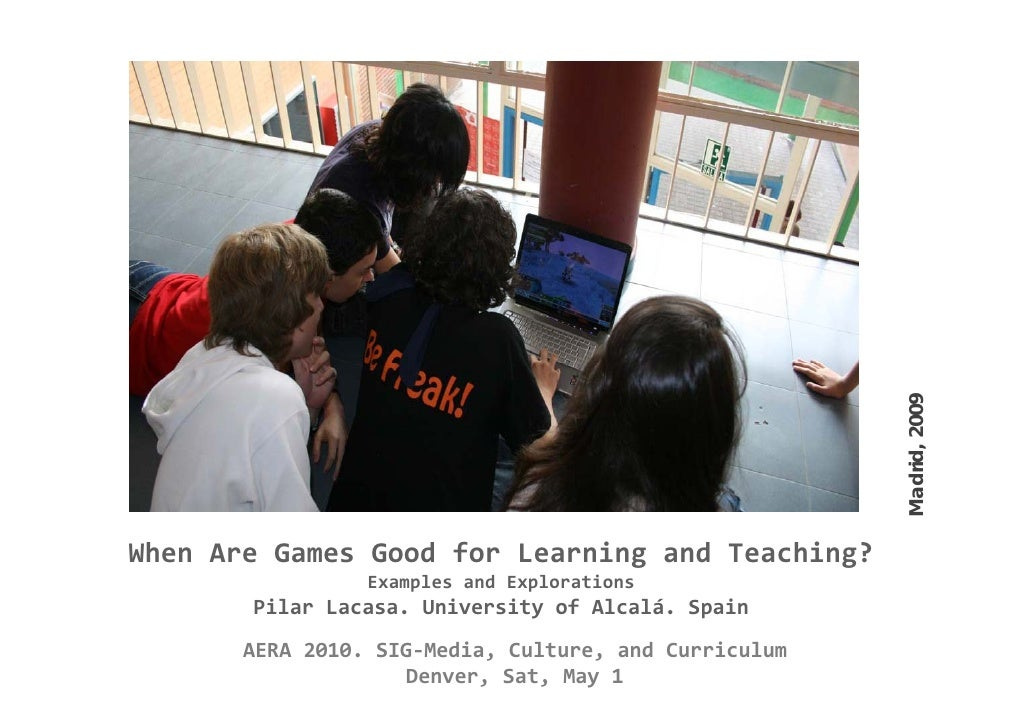Madrid, 2009                                                              , When Are Games Good for Learning and Teaching?...