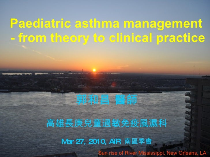 Paediatric asthma management  - from theory to clinical practice Sun rise of River Mississippi, New Orleans, LA  郭和昌 醫師 高雄...
