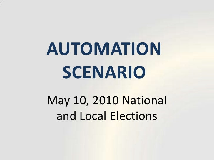 AUTOMATION SCENARIO<br />May 10, 2010 National and Local Elections<br />