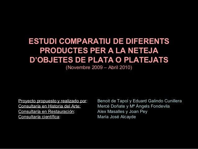 ESTUDI COMPARATIU DE DIFERENTS PRODUCTES PER A LA NETEJA D'OBJETES DE PLATA O PLATEJATS (Novembre 2009 – Abril 2010)  Proy...