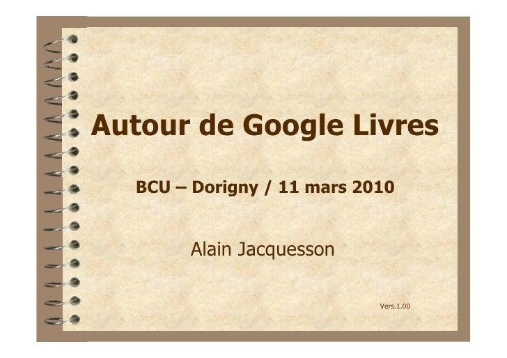Autour de Google Livres   BCU – Dorigny / 11 mars 2010          Alain Jacquesson                              Vers.1.00