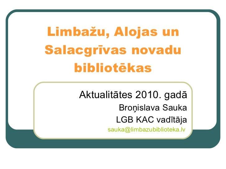 Limbažu, Alojas un Salacgrīvas novadu bibliotēkas Aktualitātes 2010. gadā Broņislava Sauka LGB KAC vadītāja [email_address...