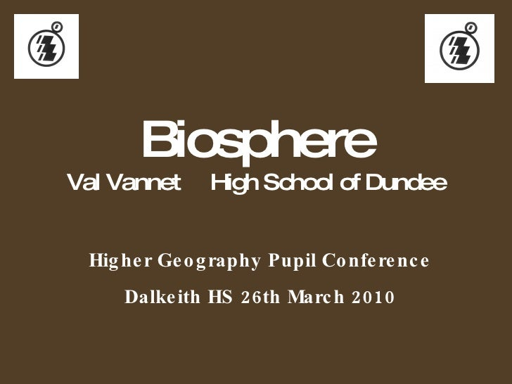 Higher Geography Pupil Conference Dalkeith HS 26th March 2010 Biosphere Val Vannet  High School of Dundee