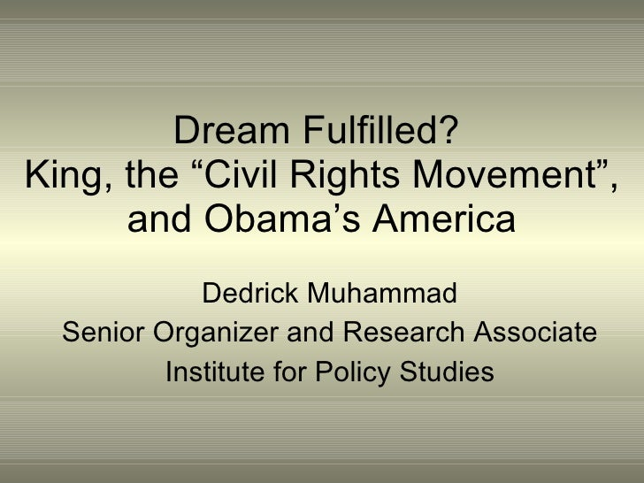 "Dream Fulfilled?  King, the ""Civil Rights Movement"", and Obama's America Dedrick Muhammad Senior Organizer and Research As..."