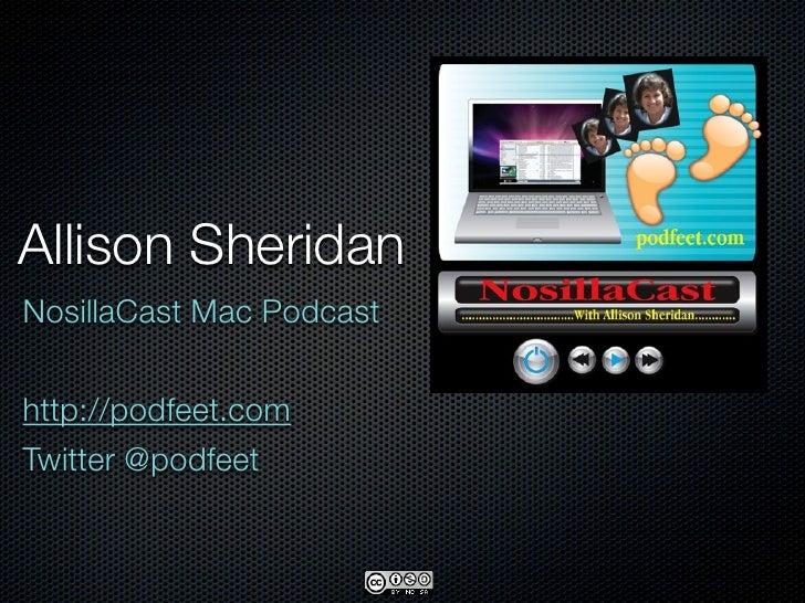 Allison Sheridan NosillaCast Mac Podcast   http://podfeet.com Twitter @podfeet