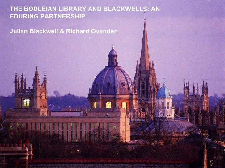 Bigger plan needed THE BODLEIAN LIBRARY AND BLACKWELLS: AN EDURING PARTNERSHIP Julian Blackwell & Richard Ovenden