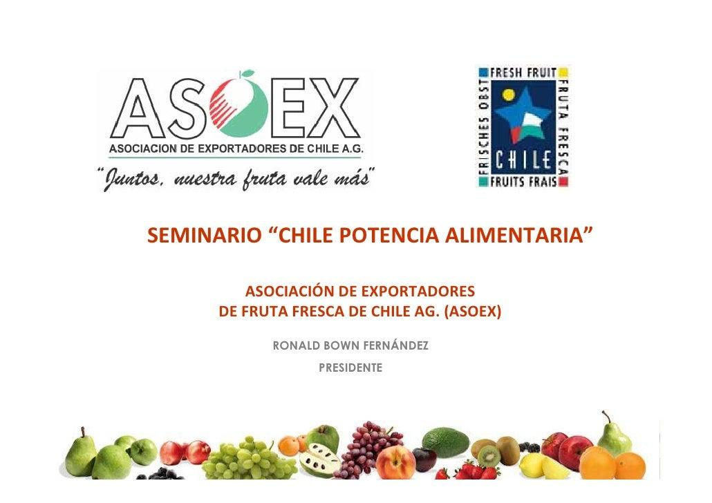 """SEMINARIO """"CHILE POTENCIA ALIMENTARIA""""            ASOCIACIÓN DE EXPORTADORES       DE FRUTA FRESCA DE CHILE AG. (ASOEX)   ..."""