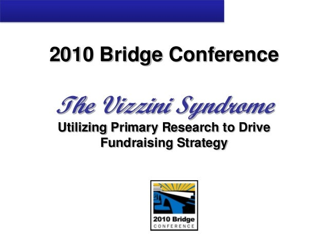 2010 Bridge Conference The Vizzini Syndrome Utilizing Primary Research to Drive Fundraising Strategy