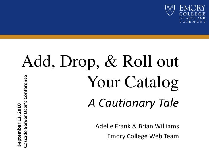 Add, Drop, & Roll out Your Catalog<br />A Cautionary Tale<br />Adelle Frank & Brian Williams <br />Emory College Web Team<...