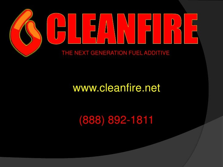CLEANFIRE<br />THE NEXT GENERATION FUEL ADDITIVE<br />www.cleanfire.net<br />(888) 892-1811<br />