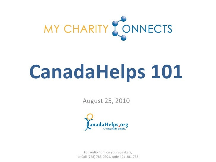 CanadaHelps 101        August 25, 2010             For audio, turn on your speakers,     or Call (778) 783-0791, code 401-...