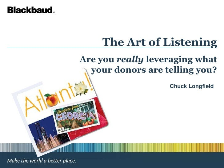 The Art of Listening<br />Are you really leveraging what your donors are telling you?<br />Chuck Longfield <br />