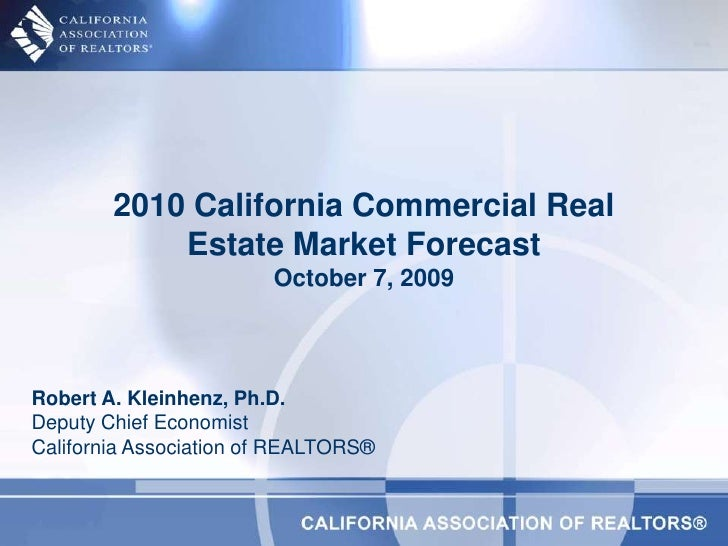 2010 California Commercial Real Estate Market ForecastOctober 7, 2009<br />Robert A. Kleinhenz, Ph.D.Deputy Chief Economis...
