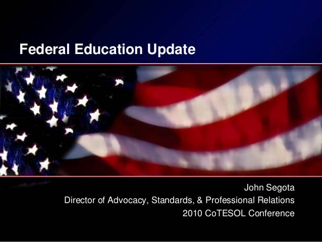 Federal Education Update John Segota Director of Advocacy, Standards, & Professional Relations 2010 CoTESOL Conference