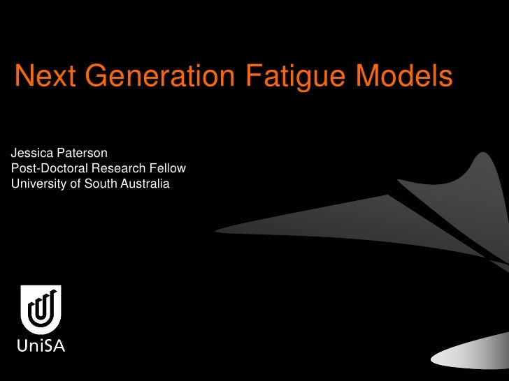 Next Generation Fatigue Models  Jessica Paterson Post-Doctoral Research Fellow University of South Australia