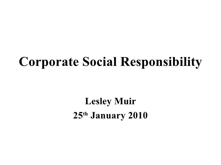 Corporate Social Responsibility Lesley Muir 25 th  January 2010
