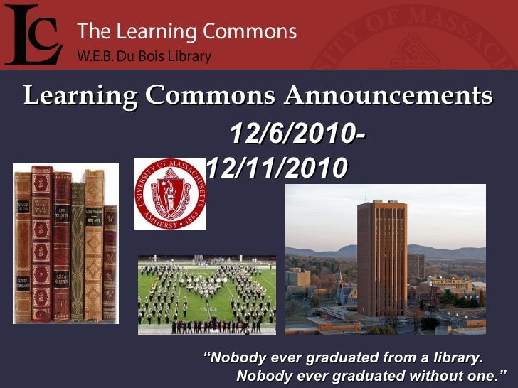"""Learning Commons Announcements """" Nobody ever graduated from a library. Nobody ever graduated without one."""" 12/6/2010-  12/..."""