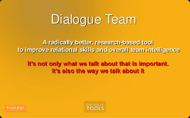 Dialogue Team A radically better, research-based tool to improve relational skills and overall team intelligence It's not ...