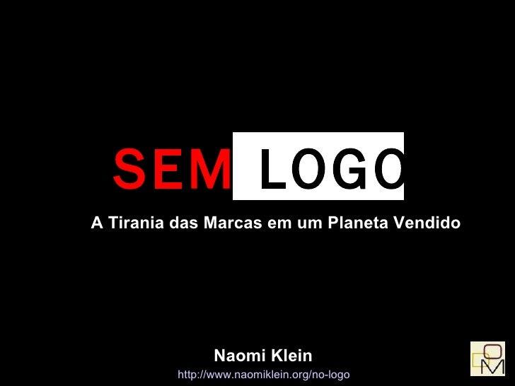 <ul><ul><li>SEM  LOGO </li></ul></ul>A Tirania das Marcas em um Planeta Vendido http://www.naomiklein.org/no-logo   Naomi ...