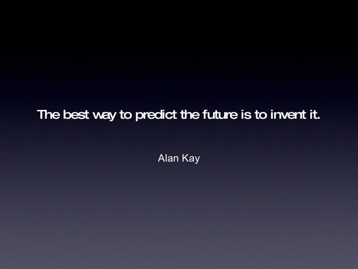 The best way to predict the future is to invent it. <ul><li>Alan Kay </li></ul>