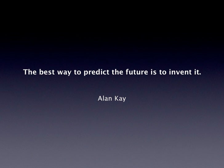 The best way to predict the future is to invent it.                        Alan Kay