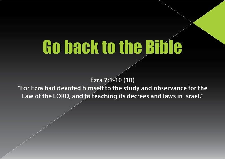 "Go back to the Bible                          Ezra 7:1-10 (10) ""For Ezra had devoted himself to the study and observance f..."