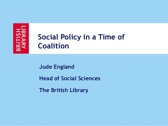 Social Policy in a Time ofCoalitionJude EnglandHead of Social SciencesThe British Library