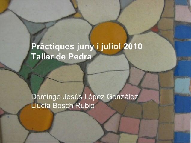 Pràctiques juny i juliol 2010 Taller de Pedra  Domingo Jesús López González Llucia Bosch Rubio