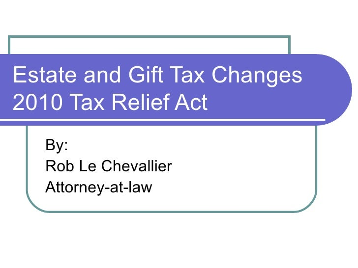 Estate and Gift Tax Changes 2010 Tax Relief Act By: Rob Le Chevallier Attorney-at-law