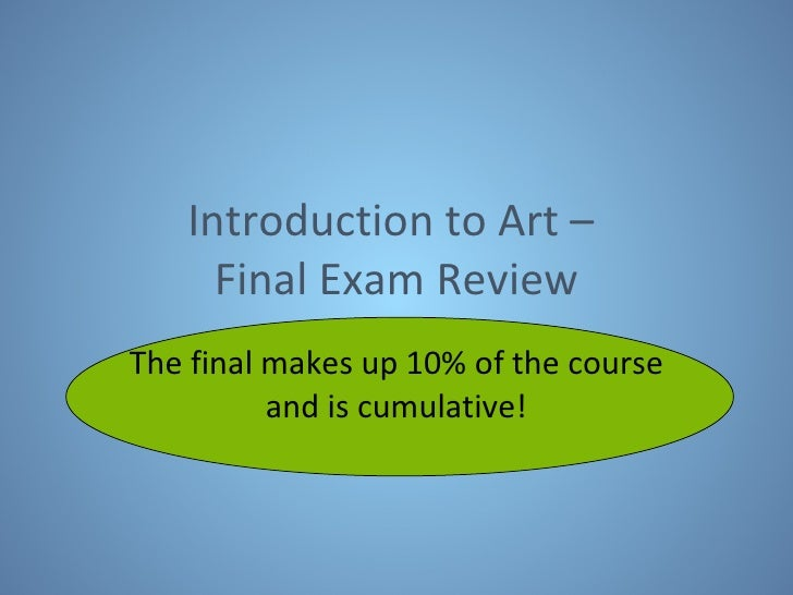 Introduction to Art –  Final Exam Review The final makes up 10% of the course and is cumulative!