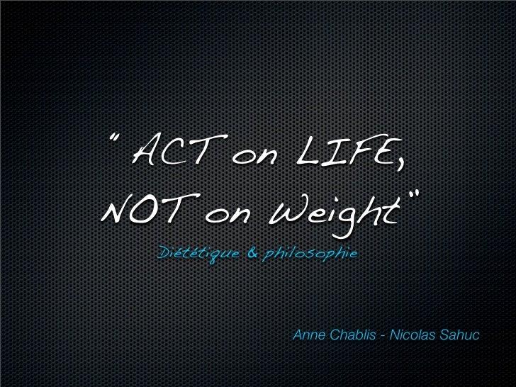 """""""ACT on LIFE, NOT on Weight""""   Diététique & philosophie                      Anne Chablis - Nicolas Sahuc"""
