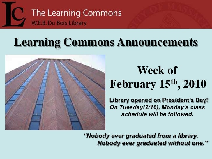 Learning Commons Announcements<br />Week of<br />  February 15th, 2010<br />Library opened on President's Day!<br />On Tue...