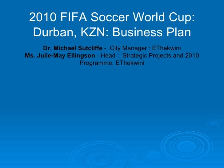 2010 FIFA Soccer World Cup: Durban, KZN: Business Plan Dr. Michael Sutcliffe  -  City Manager : EThekwini Ms. Julie-May El...