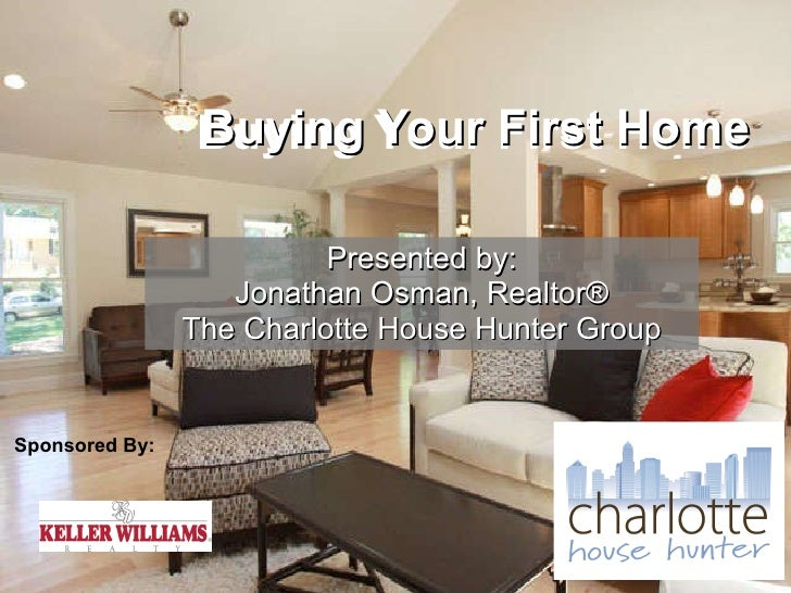 Presented by: Jonathan Osman, Realtor® The Charlotte House Hunter Group Buying Your First Home Buying Your First Home Spon...