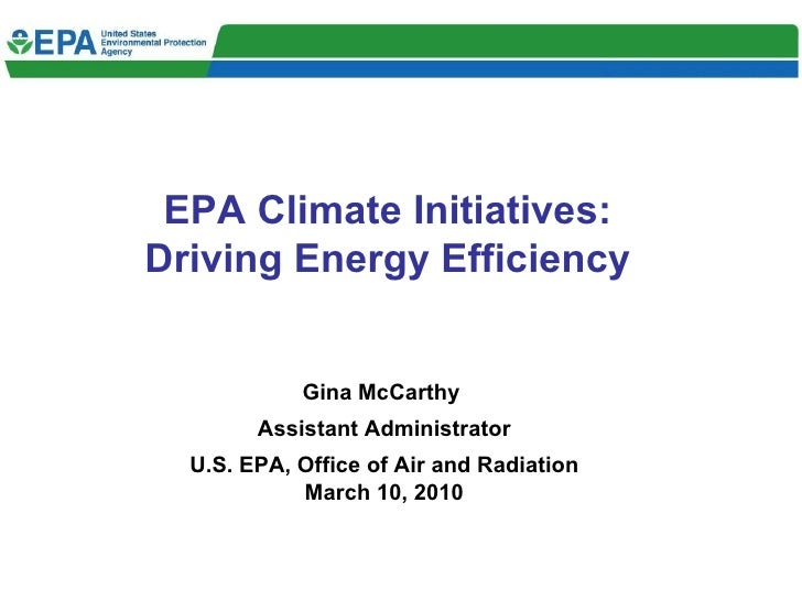 EPA Climate Initiatives: Driving Energy Efficiency Gina McCarthy  Assistant Administrator U.S. EPA, Office of Air and Radi...
