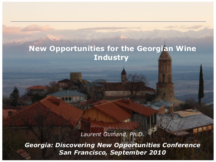 New Opportunities for the Georgian Wine Industry   Laurent Guinand, Ph.D. Georgia: Discovering New Opportunities Conferenc...