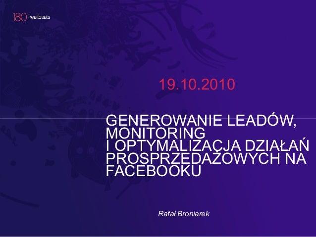 19.10.2010GENEROWANIE LEADÓW,MONITORINGI OPTYMALIZACJA DZIAŁAŃPROSPRZEDAŻOWYCH NAFACEBOOKU     Rafał Broniarek