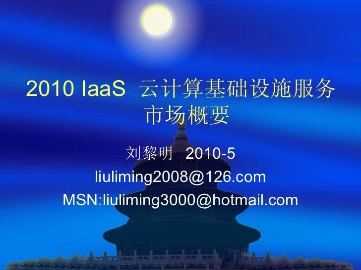 2010 IaaS 云计算基础设施服务          市场概要           刘黎明 2010-5     liuliming2008@126.com  MSN:liuliming3000@hotmail.com