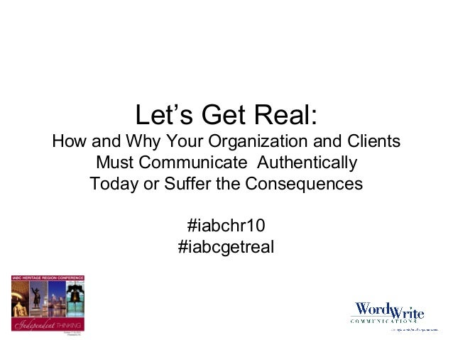 Let's Get Real: How and Why Your Organization and Clients Must Communicate Authentically Today or Suffer the Consequences ...
