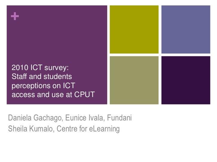 + 2010 ICT survey: Staff and students perceptions on ICT access and use at CPUTDaniela Gachago, Eunice Ivala, FundaniSheil...