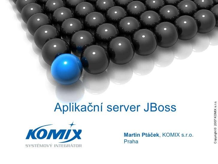 Copyright ©  2007 KOMIX s.r.o.  Martin Ptáček , KOMIX s.r.o. Praha Aplikační server JBoss