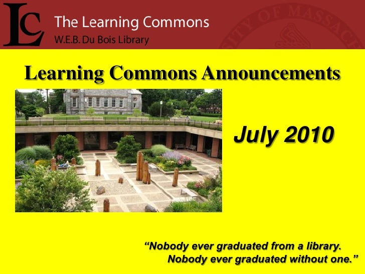 "Learning Commons Announcements                              July 2010               ""Nobody ever graduated from a library...."