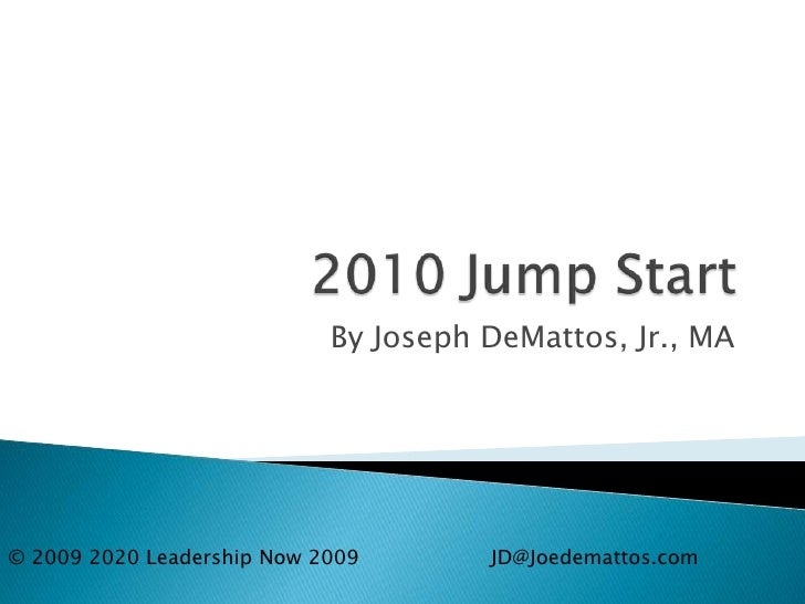 2010 Jump Start<br />By Joseph DeMattos, Jr., MA<br />© 2009 2020 Leadership Now 2009		JD@Joedemattos.com<br />