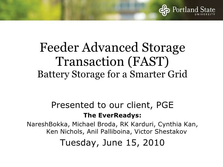 Feeder Advanced Storage Transaction (FAST)Battery Storage for a Smarter Grid<br />Presented to our client, PGE<br />The Ev...