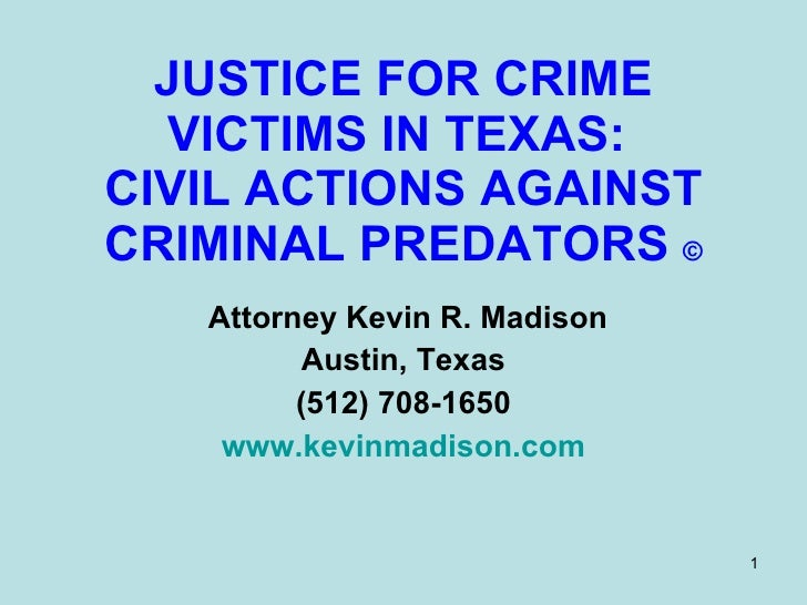 JUSTICE FOR CRIME VICTIMS IN TEXAS:  CIVIL ACTIONS AGAINST CRIMINAL PREDATORS  © Attorney Kevin R. Madison Austin, Texas (...