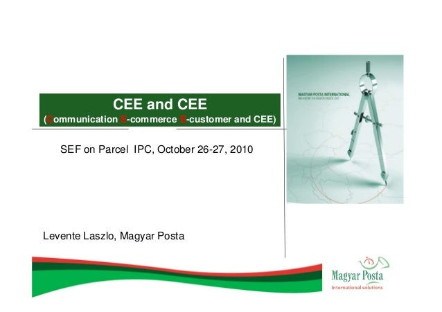 CEE and CEE(Communication E-commerce E-customer and CEE)   SEF on Parcel IPC, October 26-27, 2010Levente Laszlo, Magyar Po...