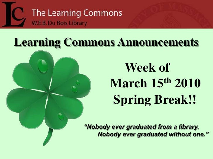 "Learning Commons Announcements<br />Week of<br />     March 15th2010<br /> Spring Break!!<br />""Nobody ever graduated from..."