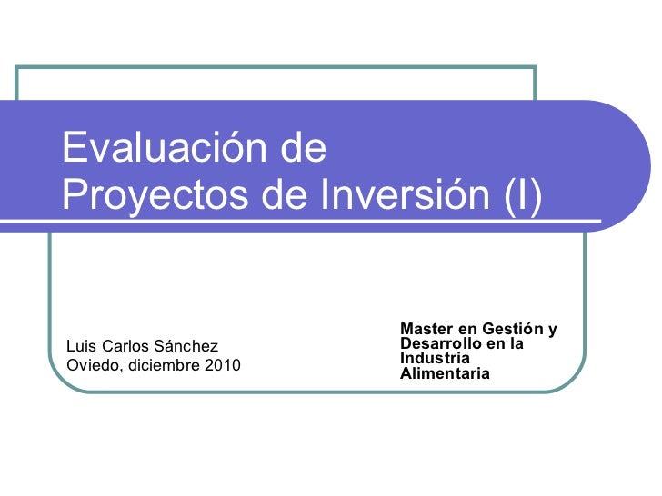 Evaluación de  Proyectos de Inversión (I) Master en Gestión y Desarrollo en la Industria Alimentaria Luis Carlos Sánchez O...