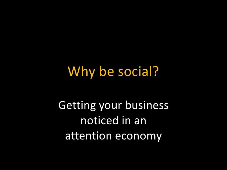 Why be social?<br />Getting your businessnoticed in anattention economy<br />