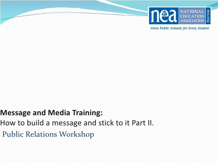 Message and Media Training:   How to build a message and stick to it Part II. Public Relations Workshop